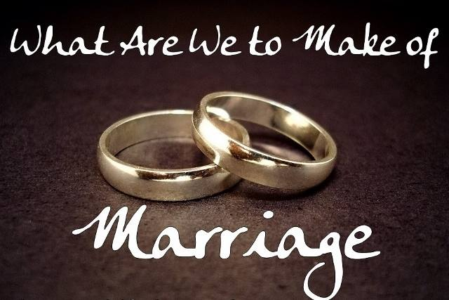 What Are We to Make of Marriage?
